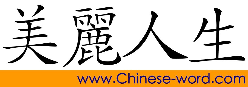 Chinese idiom: 美麗人生 beautiful life; Life is Beautiful.